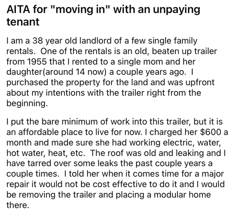 """Font - AITA for """"moving in"""" with an unpaying tenant I am a 38 year old landlord of a few single family rentals. One of the rentals is an old, beaten up trailer from 1955 that I rented to a single mom and her daughter(around 14 now) a couple years ago. I purchased the property for the land and was upfront about my intentions with the trailer right from the beginning. I put the bare minimum of work into this trailer, but it is an affordable place to live for now. I charged her $600 a month and mad"""