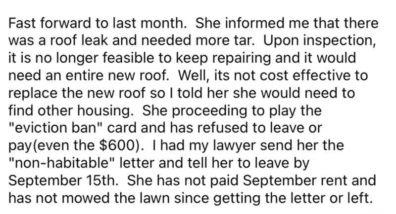 """Font - Fast forward to last month. She informed me that there was a roof leak and needed more tar. Upon inspection, it is no longer feasible to keep repairing and it would need an entire new roof. Well, its not cost effective to replace the new roof so I told her she would need to find other housing. She proceeding to play the """"eviction ban"""" card and has refused to leave or pay (even the $600). T had my lawyer send her the """"non-habitable"""" letter and tell her to leave by September 15th. She has n"""