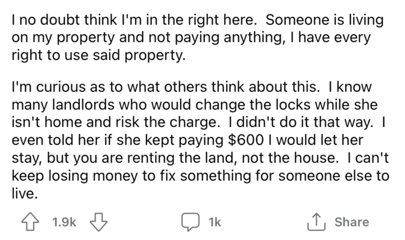 Font - I no doubt think l'm in the right here. Someone is living on my property and not paying anything, I have every right to use said property. I'm curious as to what others think about this. I know many landlords who would change the locks while she isn't home and risk the charge. I didn't do it that way. I even told her if she kept paying $600 I would let her stay, but you are renting the land, not the house. I can't keep losing money to fix something for someone else to live. 4 1.9k 1k 1, S