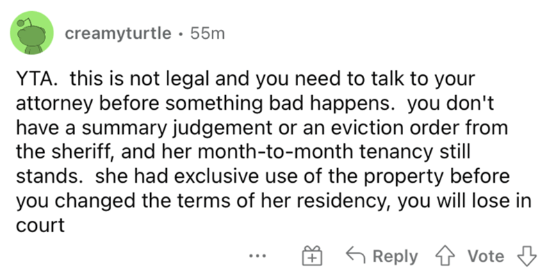 Font - creamyturtle • 55m YTA. this is not legal and you need to talk to your attorney before something bad happens. you don't have a summary judgement or an eviction order from the sheriff, and her month-to-month tenancy still stands. she had exclusive use of the property before you changed the terms of her residency, you will lose in court G Reply 4 vVote 3 ...
