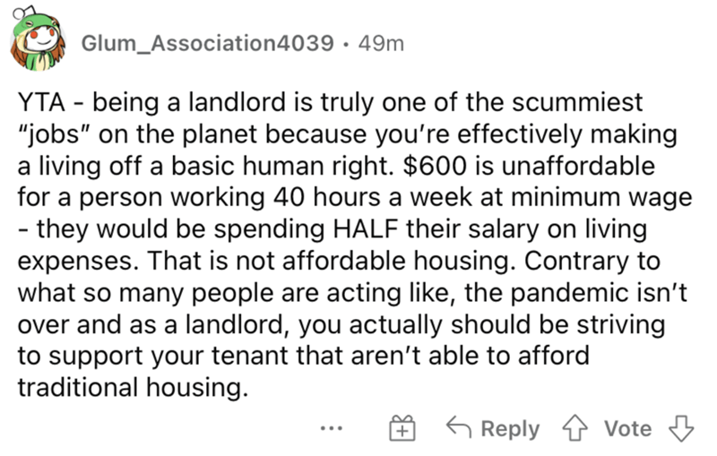 """Font - Glum_Association4039 · 49m YTA - being a landlord is truly one of the scummiest """"jobs"""" on the planet because you're effectively making a living off a basic human right. $600 is unaffordable for a person working 40 hours a week at minimum wage - they would be spending HALF their salary on living expenses. That is not affordable housing. Contrary to what so many people are acting like, the pandemic isn't over and as a landlord, you actually should be striving to support your tenant that are"""