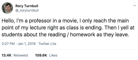 Rectangle - Rory Turnbull @_roryturnbull Hello, I'm a professor in a movie, I only reach the main point of my lecture right as class is ending. Then I yell at students about the reading / homework as they leave. 2:27 PM · Jan 1, 2019 · Twitter Lite 13.4K Retweets 109.6K Likes