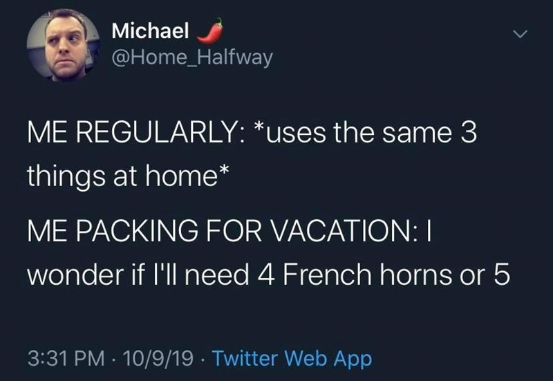Font - Organism - Michael @Home_Halfway ME REGULARLY: *uses the same 3 things at home* ME PACKING FOR VACATION: I wonder if l'll need 4 French horns or 5 3:31 PM · 10/9/19 · Twitter Web App