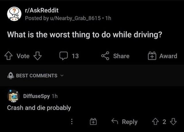 Font - r/AskReddit Posted by u/Nearby_Grab_8615 1h What is the worst thing to do while driving? Vote Q 13 S Share + Award BEST COMMENTS DiffuseSpy 1h Crash and die probably 6 Reply 仓24 +B