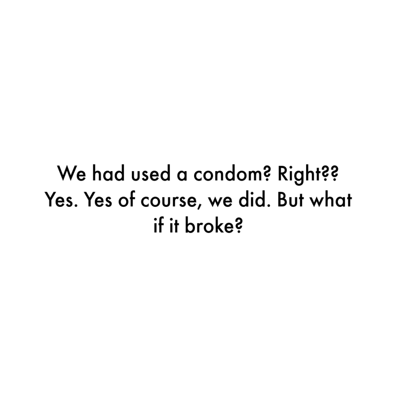 Font - We had used a condom? Right?? Yes. Yes of course, we did. But what if it broke?