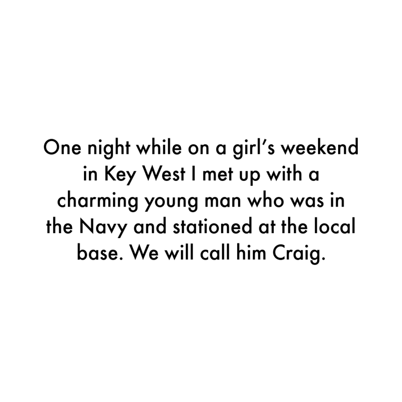 Font - One night while on a girl's weekend in Key West I met up with a charming young man who was in the Navy and stationed at the local base. We will call him Craig.