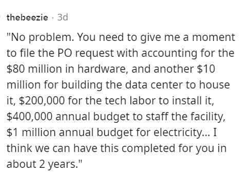 """Font - thebeezie · 3d """"No problem. You need to give me a moment to file the PO request with accounting for the $80 million in hardware, and another $10 million for building the data center to house it, $200,000 for the tech labor to install it, $400,000 annual budget to staff the facility, $1 million annual budget for electricity... I think we can have this completed for you in about 2 years."""""""