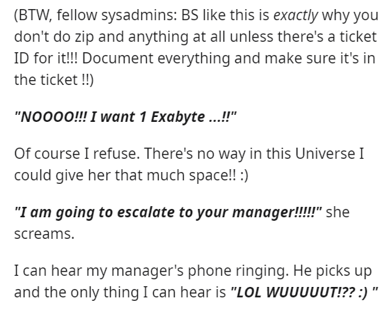 """Font - (BTW, fellow sysadmins: BS like this is exactly why you don't do zip and anything at all unless there's a ticket ID for it!!! Document everything and make sure it's in the ticket !!) """"NO000!!! I want 1 Exabyte ...!"""" Of course I refuse. There's no way in this Universe I could give her that much space!! :) """"I am going to escalate to your manager!!!!!"""" she screams. I can hear my manager's phone ringing. He picks up and the only thing I can hear is """"LOL WUUUUUT!?? :) """""""