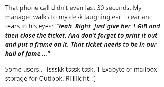 """Font - That phone call didn't even last 30 seconds. My manager walks to my desk laughing ear to ear and tears in his eyes: """"Yeah. Right. Just give her 1 GİB and then close the ticket. And don't forget to print it out and put a frame on it. That ticket needs to be in our hall of fame ..."""" Some users... Tssskk tsssk tssk. 1 Exabyte of mailbox storage for Outlook. Riiiiight. :)"""