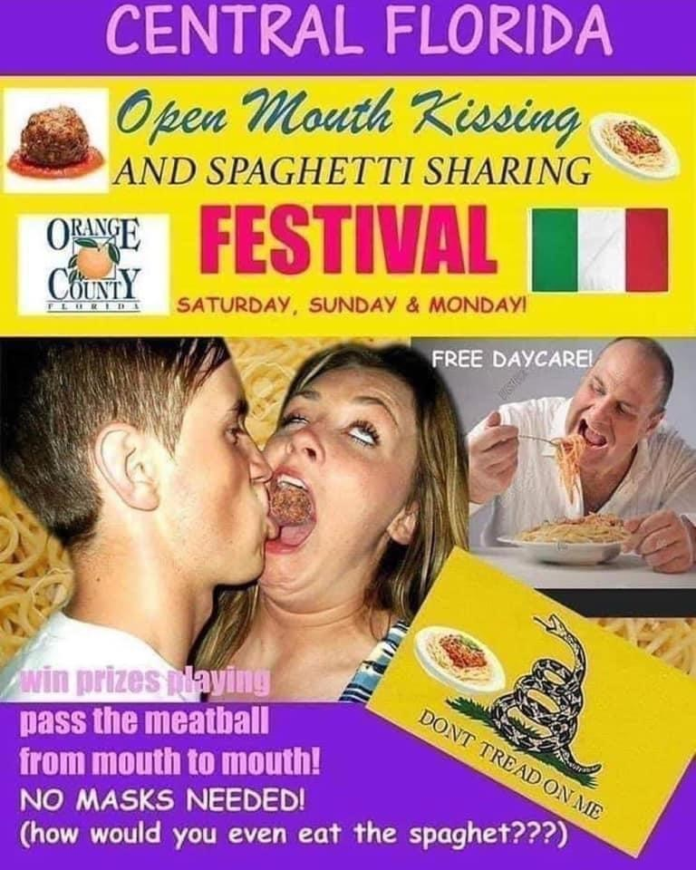 Kiss - CENTRAL FLORIDA Open Mouth Kissing AND SPAGHETTI SHARING OWNE FESTIVAL I COUNTY SATURDAY, SUNDAY & MONDAYI FREE DAYCAREL Awin prizes aying pass the meatball from mouth to mouth! NO MASKS NEEDED! (how would you even eat the spaghet???) DONT TREAD ON ME