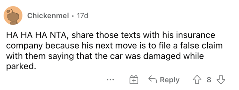 Font - Chickenmel • 17d HA HA HA NTA, share those texts with his insurance company because his next move is to file a false claim with them saying that the car was damaged while parked. G Reply ...