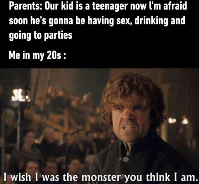 Facial expression - Parents: Our kid is a teenager now l'm afraid soon he's gonna be having sex, drinking and going to parties Me in my 20s : SL. I wish I was the monster you think I am.