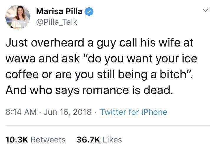 """Font - Marisa Pilla @Pilla_Talk Just overheard a guy call his wife at wawa and ask """"do you want your ice coffee or are you still being a bitch"""". And who says romance is dead. 8:14 AM · Jun 16, 2018 · Twitter for iPhone 10.3K Retweets 36.7K Likes"""