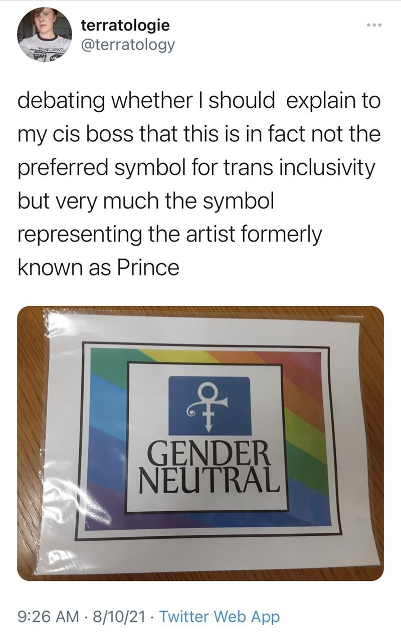 Product - terratologie @terratology .. debating whether I should explain to my cis boss that this is in fact not the preferred symbol for trans inclusivity but very much the symbol representing the artist formerly known as Prince GENDER NEUTRAL 9:26 AM - 8/10/21 · Twitter Web App