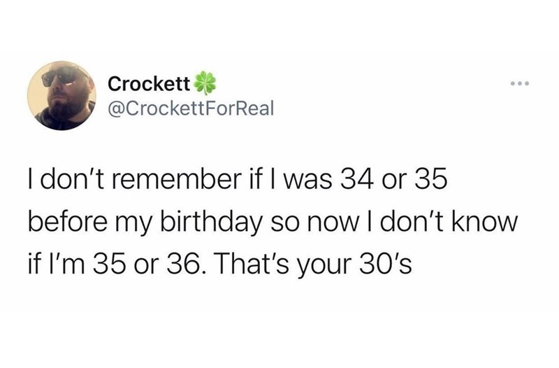 Font - Crockett .. @CrockettForReal I don't remember if I was 34 or 35 before my birthday so nowI don't know if l'm 35 or 36. That's your 30's