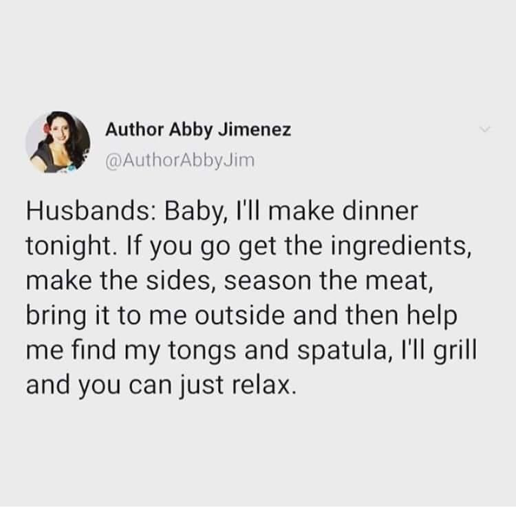 Font - Author Abby Jimenez @AuthorAbbyJim Husbands: Baby, 'll make dinner tonight. If you go get the ingredients, make the sides, season the meat, bring it to me outside and then help me find my tongs and spatula, l'll grill and you can just relax.