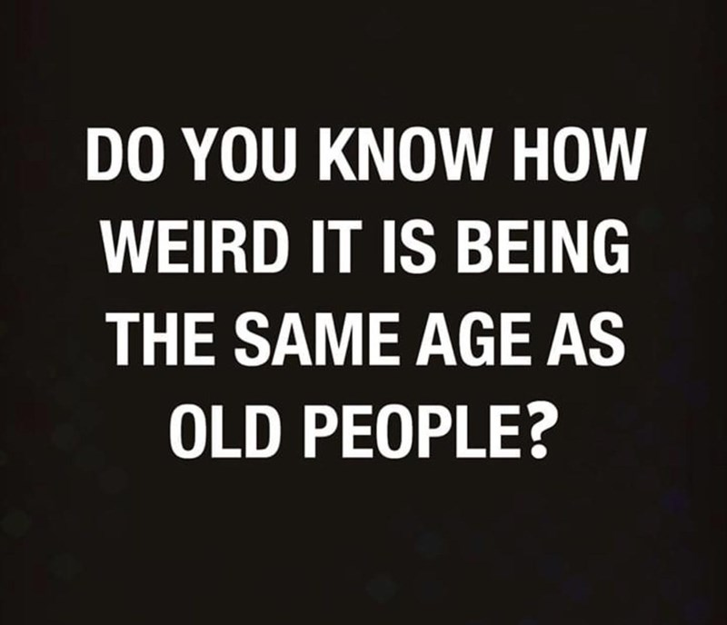 Font - DO YOU KNOW HOW WEIRD IT IS BEING THE SAME AGE AS OLD PEOPLE?