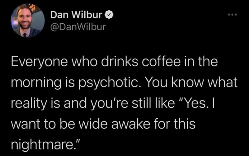 """Organism - Dan Wilbur O @DanWilbur Everyone who drinks coffee in the morning is psychotic. You know what reality is and you're still like """"Yes. I want to be wide awake for this nightmare."""""""