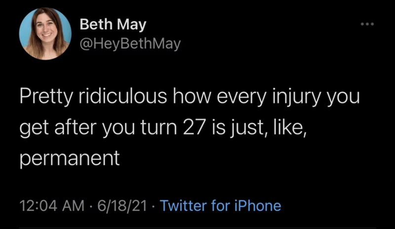 Smile - Beth May @HeyBethMay Pretty ridiculous how every injury you get after you turn 27 is just, like, permanent 12:04 AM · 6/18/21 · Twitter for iPhone