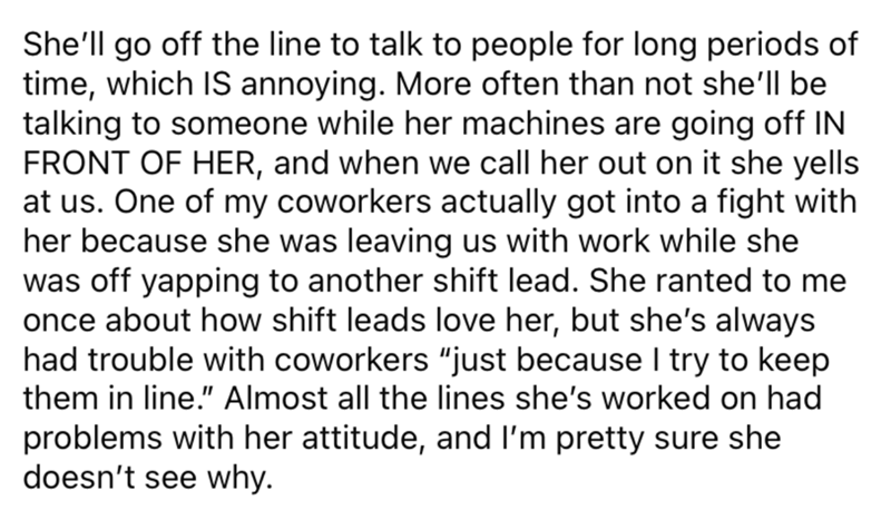 """Font - She'll go off the line to talk to people for long periods of time, which IS annoying. More often than not she'll be talking to someone while her machines are going off IN FRONT OF HER, and when we call her out on it she yells at us. One of my coworkers actually got into a fight with her because she was leaving us with work while she was off yapping to another shift lead. She ranted to me once about how shift leads love her, but she's always had trouble with coworkers """"just because I try t"""