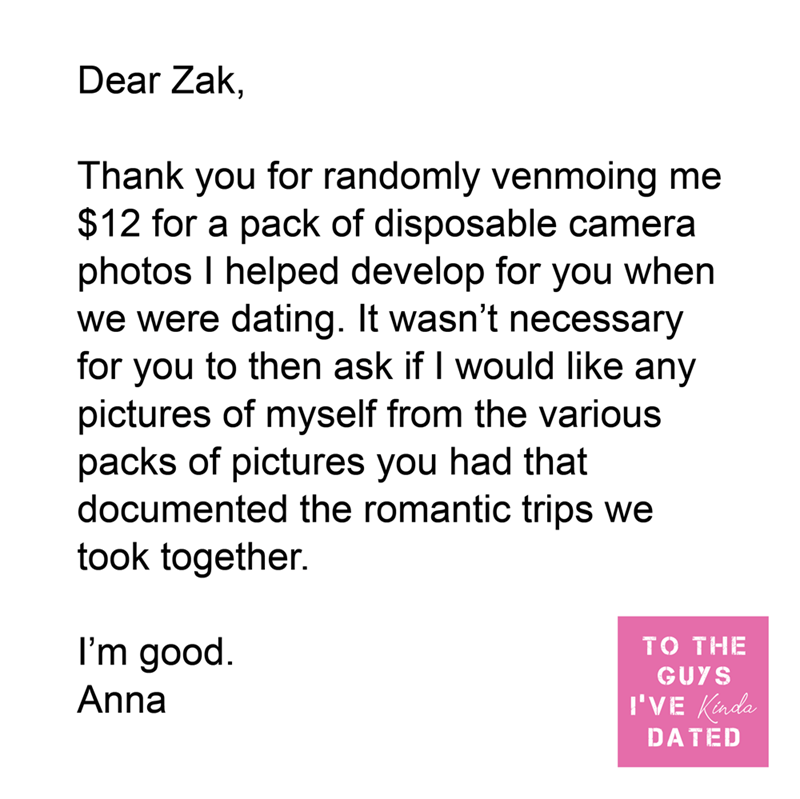 Font - Dear Zak, Thank you for randomly venmoing me $12 for a pack of disposable camera photos I helped develop for you when we were dating. It wasn't necessary for you to then ask if I would like any pictures of myself from the various packs of pictures you had that documented the romantic trips we took together. I'm good. TO THE GUYS Anna I'VE Kinda DATED