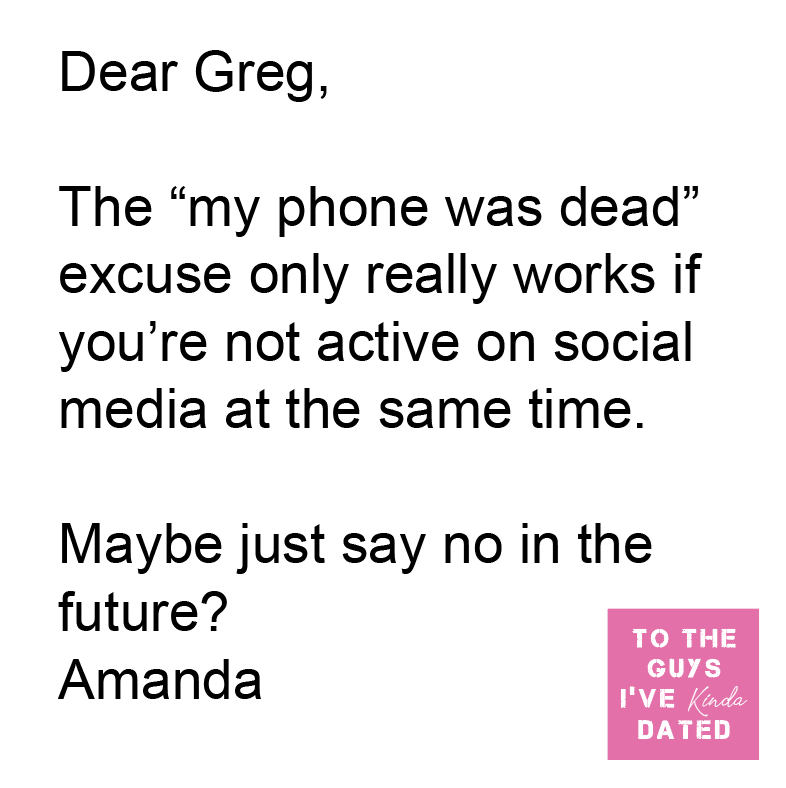 """Font - Dear Greg, The """"my phone was dead"""" excuse only really works if you're not active on social media at the same time. Maybe just say no in the future? TO THE Amanda GUYS I'VE Kinda DATED"""