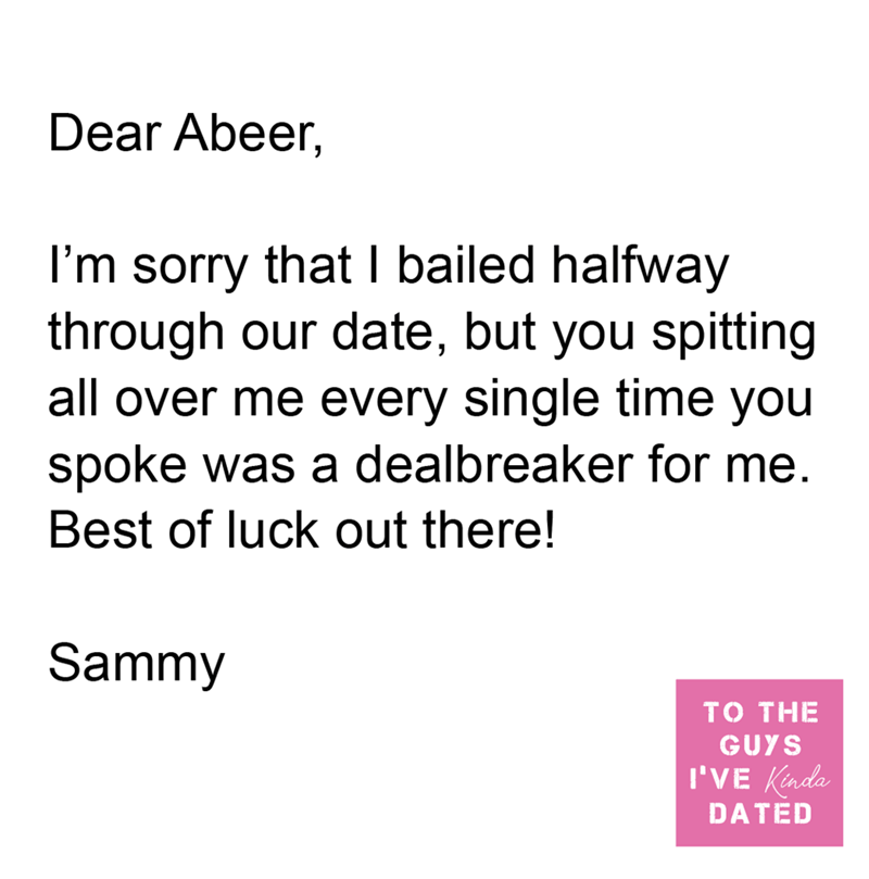 Font - Dear Abeer, I'm sorry that I bailed halfway through our date, but you spitting all over me every single time you spoke was a dealbreaker for me. Best of luck out there! Sammy TO THE GUYS I'VE Kinda DATED