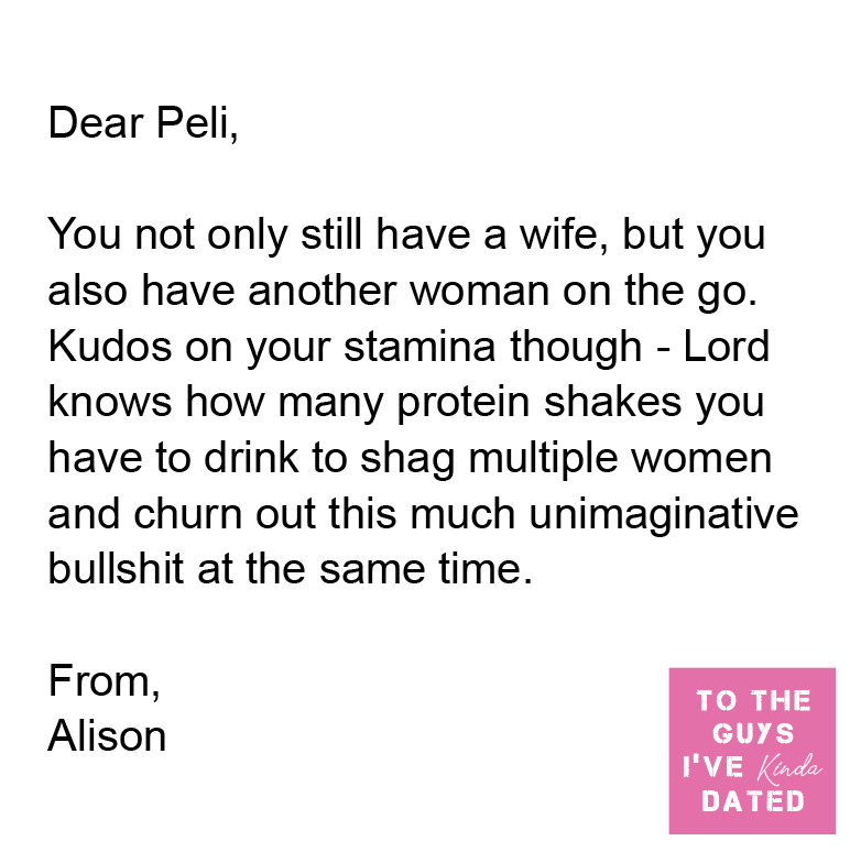 Font - Dear Peli, You not only still have a wife, but you also have another woman on the go. Kudos on your stamina though - Lord knows how many protein shakes you have to drink to shag multiple women and churn out this much unimaginative bullshit at the same time. From, TO THE Alison GUYS I'VE Kinda DATED