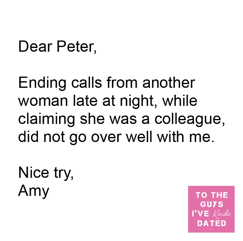 Font - Dear Peter, Ending calls from another woman late at night, while claiming she was a colleague, did not go over well with me. Nice try, Amy TO THE GUYS I'VE Kinda DATED