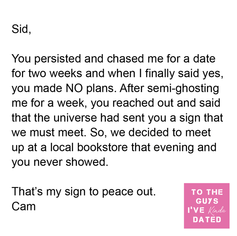Font - Sid, You persisted and chased me for a date for two weeks and when I finally said yes, you made NO plans. After semi-ghosting me for a week, you reached out and said that the universe had sent you a sign that we must meet. So, we decided to meet up at a local bookstore that evening and you never showed. That's my sign to peace out. то THE GUYS Cam I'VE Kinda DATED