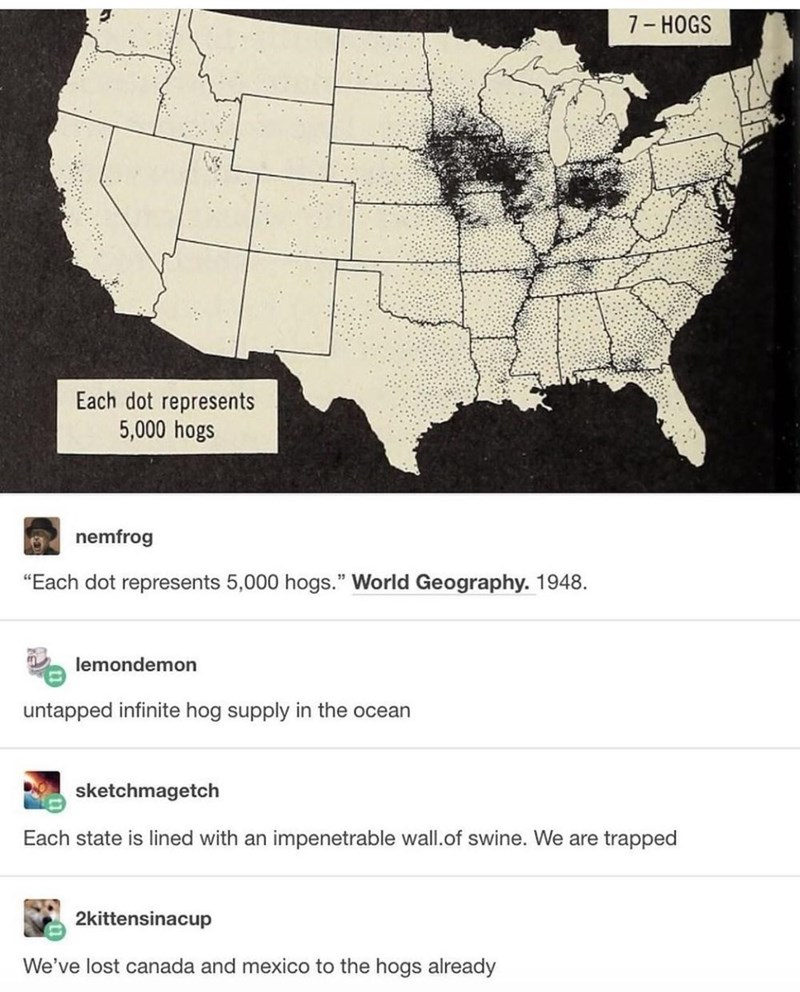 """White - 7- HOGS Each dot represents 5,000 hogs nemfrog """"Each dot represents 5,000 hogs."""" World Geography. 1948. lemondemon untapped infinite hog supply in the ocean sketchmagetch Each state is lined with an impenetrable wall.of swine. We are trapped 2kittensinacup We've lost canada and mexico to the hogs already"""