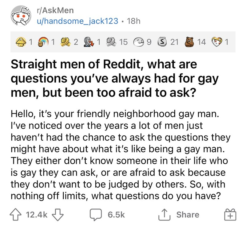 Font - r/AskMen u/handsome_jack123 • 18h 41 91 2 2 A1 2 15 e9 3 21 14 1 Straight men of Reddit, what are questions you've always had for gay men, but been too afraid to ask? Hello, it's your friendly neighborhood gay man. I've noticed over the years a lot of men just haven't had the chance to ask the questions they might have about what it's like being a gay man. They either don't know someone in their life who is gay they can ask, or are afraid to ask because they don't want to be judged by oth