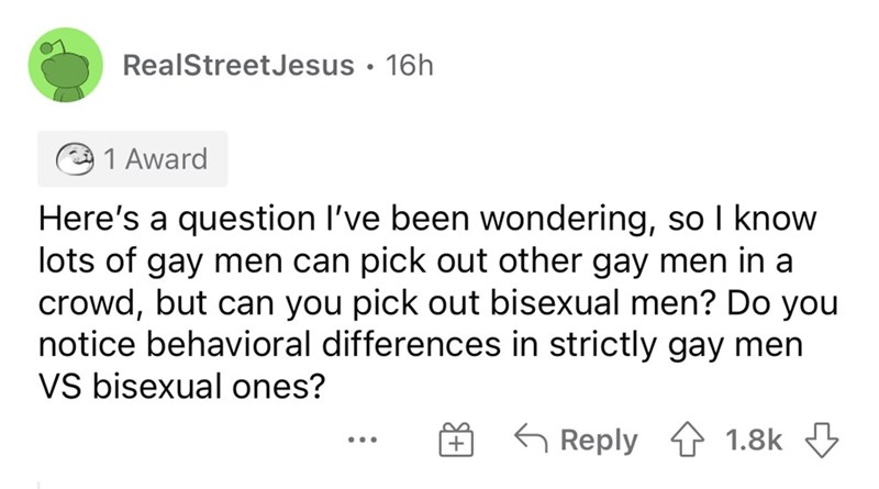 Font - RealStreetJesus • 16h 1 Award Here's a question l've been wondering, so I know lots of gay men can pick out other gay men in a crowd, but can you pick out bisexual men? Do you notice behavioral differences in strictly gay men VS bisexual ones? G Reply 1 1.8k 3 ... +