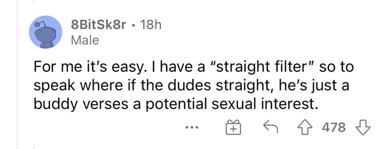 """Font - 8BitSk8r • 18h Male For me it's easy. I have a """"straight filter"""" so to speak where if the dudes straight, he's just a buddy verses a potential sexual interest. 1 478 +"""