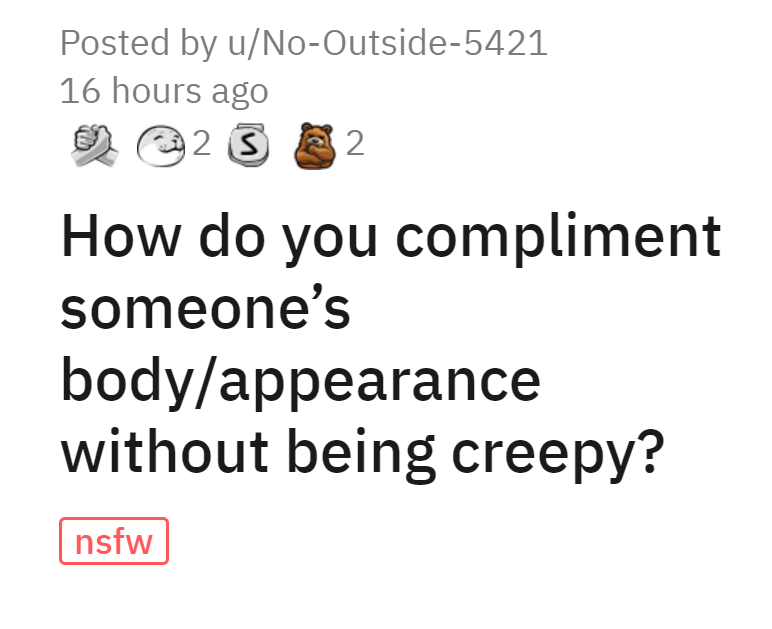 Font - Posted by u/No-Outside-5421 16 hours ago 2 How do you compliment someone's body/appearance without being creepy? nsfw