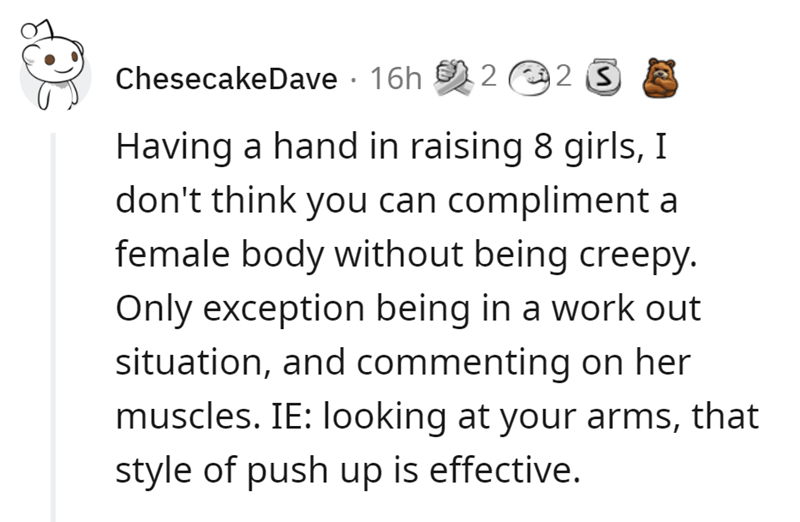 Font - ChesecakeDave · 16h 2 2 S Having a hand in raising 8 girls, I don't think you can compliment a female body without being creepy. Only exception being in a work out situation, and commenting on her muscles. IE: looking at your arms, that style of push up is effective.