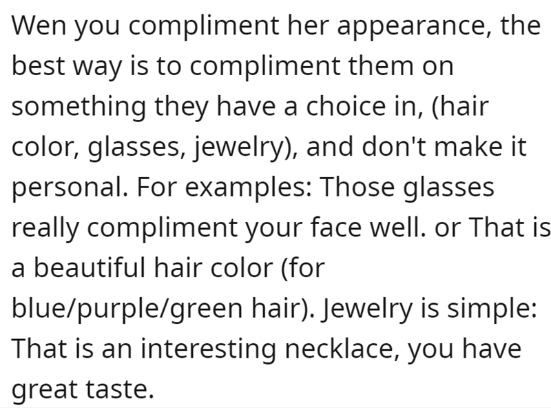 Font - Wen you compliment her appearance, the best way is to compliment them on something they have a choice in, (hair color, glasses, jewelry), and don't make it personal. For examples: Those glasses really compliment your face well. or That is a beautiful hair color (for blue/purple/green hair). Jewelry is simple: That is an interesting necklace, you have great taste.