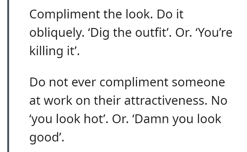 Font - Compliment the look. Do it obliquely. 'Dig the outfit'. Or. 'You're killing it'. Do not ever compliment someone at work on their attractiveness. No 'you look hot'. Or. 'Damn you look good'.