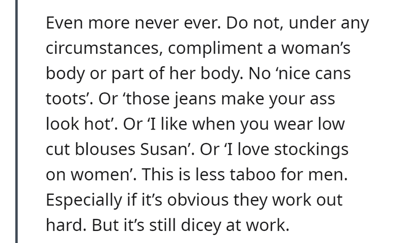 Font - Even more never ever. Do not, under any circumstances, compliment a woman's body or part of her body. No 'nice cans toots'. Or 'those jeans make your ass look hot'. Or 'I like when you wear low cut blouses Susan'. Or 'I love stockings on women'. This is less taboo for men. Especially if it's obvious they work out hard. But it's still dicey at work.