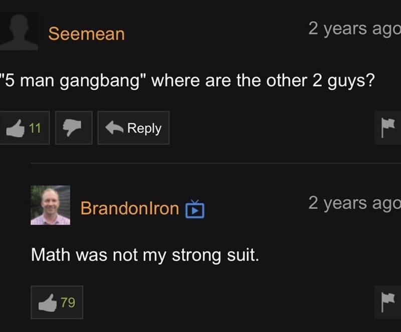 """Font - Seemean 2 years ago """"5 man gangbang"""" where are the other 2 guys? 11 + Reply Brandonlron Ď 2 years ago Math was not my strong suit. 79"""