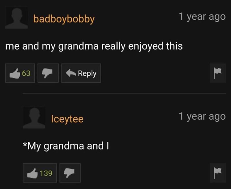 Font - badboybobby 1 year ago me and my grandma really enjoyed this 63 Reply Iceytee 1 year ago *My grandma and I 139