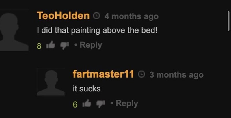 Font - TeoHolden © 4 months ago I did that painting above the bed! 8 gl • Reply fartmaster11 © 3 months ago it sucks g! • Reply