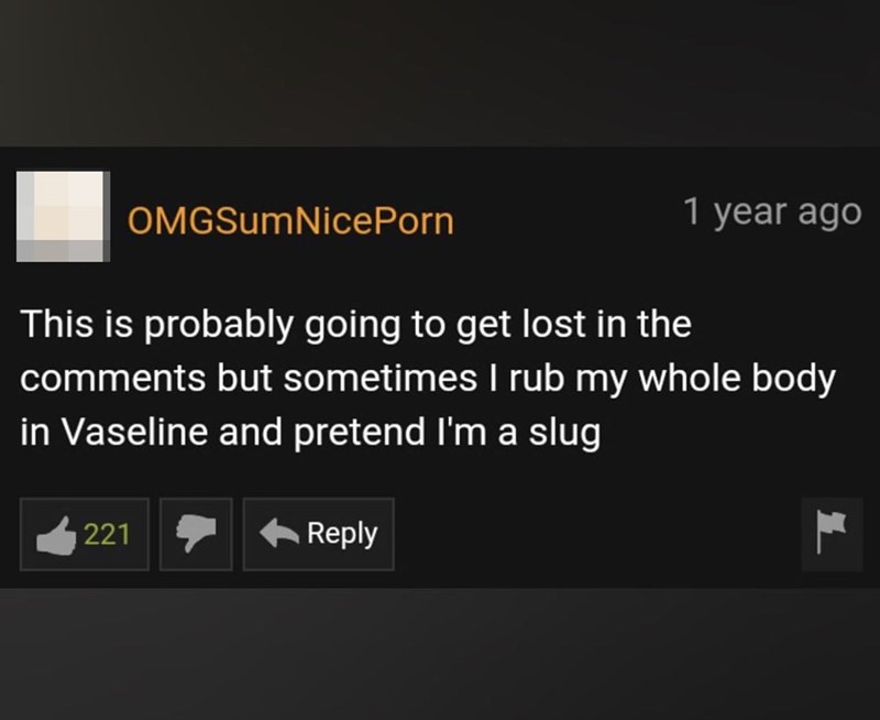 Font - OMGSumNicePorn 1 year ago This is probably going to get lost in the comments but sometimes I rub my whole body in Vaseline and pretend l'm a slug 221 + Reply
