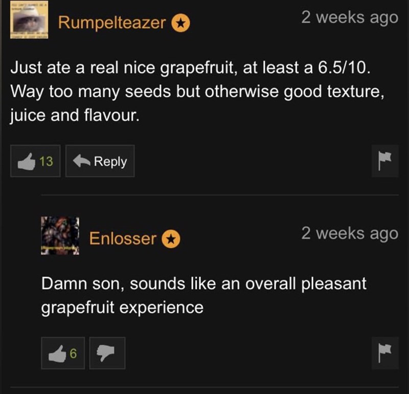 Font - 2 weeks ago Rumpelteazer Just ate a real nice grapefruit, at least a 6.5/10. Way too many seeds but otherwise good texture, juice and flavour. 13 A Reply Enlosser e 2 weeks ago Damn son, sounds like an overall pleasant grapefruit experience