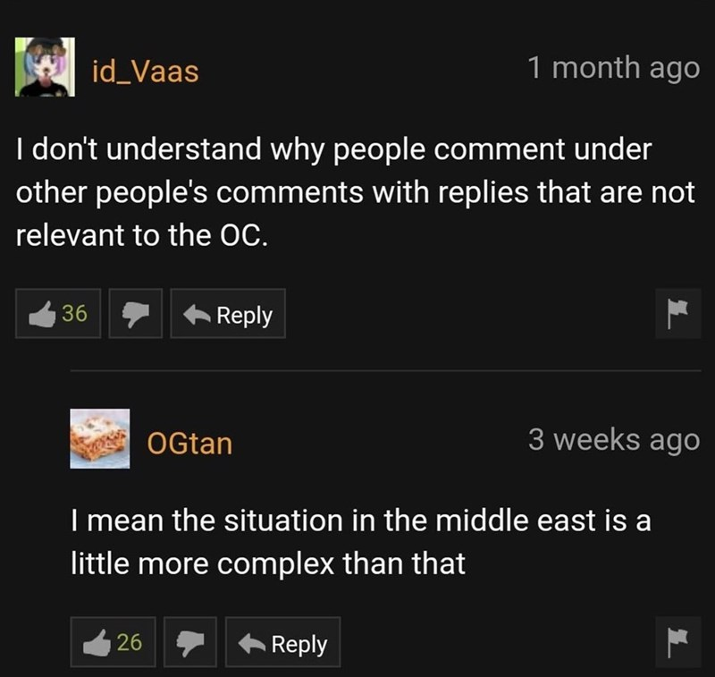 Font - id_Vaas 1 month ago I don't understand why people comment under other people's comments with replies that are not relevant to the OC. 36 Reply OGtan 3 weeks ago I mean the situation in the middle east is a little more complex than that 26 Reply
