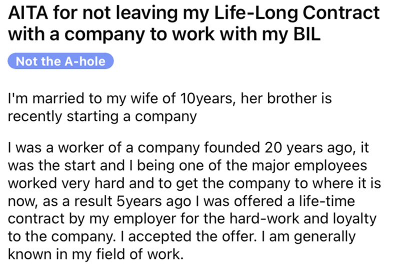 Font - AITA for not leaving my Life-Long Contract with a company to work with my BIL Not the A-hole I'm married to my wife of 10years, her brother is recently starting a company I was a worker of a company founded 20 years ago, it was the start and I being one of the major employees worked very hard and to get the company to where it is now, as a result 5years ago I was offered a life-time contract by my employer for the hard-work and loyalty to the company. I accepted the offer. I am generally