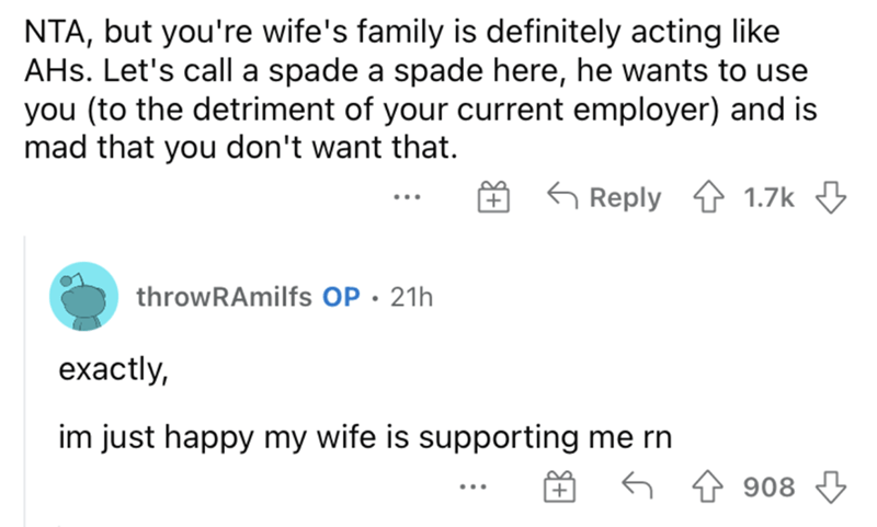 Font - NTA, but you're wife's family is definitely acting like AHs. Let's call a spade a spade here, he wants to use you (to the detriment of your current employer) and is mad that you don't want that. G Reply 1.7k throwRAmilfs OP • 21h exactly, im just happy my wife is supporting me rn 908 3