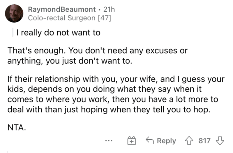 Font - RaymondBeaumont · 21h Colo-rectal Surgeon [47] |I really do not want to That's enough. You don't need any excuses or anything, you just don't want to. If their relationship with you, your wife, and I guess your kids, depends on you doing what they say when it comes to where you work, then you have a lot more to deal with than just hoping when they tell you to hop. NTA. G Reply 4 817 3 ...