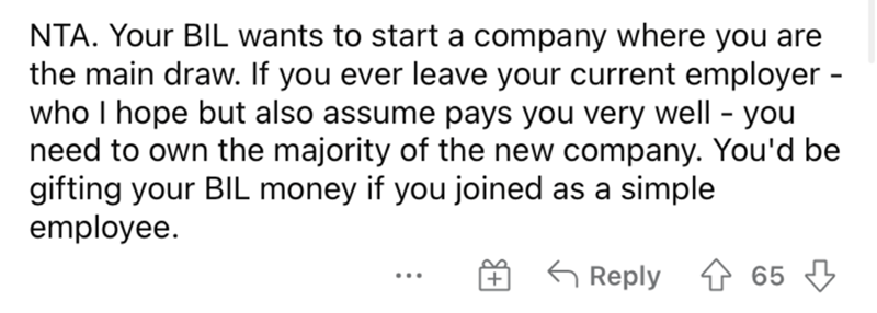 Font - NTA. Your BIL wants to start a company where you are the main draw. If you ever leave your current employer - who I hope but also assume pays you very well - you need to own the majority of the new company. You'd be gifting your BIL money if you joined as a simple employee. G Reply 65 ...
