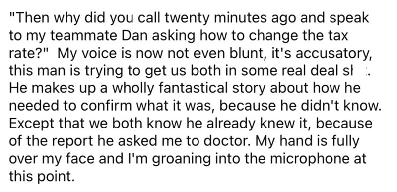 """Font - """"Then why did you call twenty minutes ago and speak to my teammate Dan asking how to change the tax rate?"""" My voice is now not even blunt, it's accusatory, this man is trying to get us both in some real deal st . He makes up a wholly fantastical story about how he needed to confirm what it was, because he didn't know. Except that we both know he already knew it, because of the report he asked me to doctor. My hand is fully over my face and I'm groaning into the microphone at this point."""